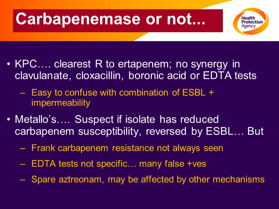 Carbapenemase or not... KPC…. clearest R to ertapenem; no synergy in clavulanate, cloxacillin, boronic acid or EDTA tests –Easy to confuse with combin