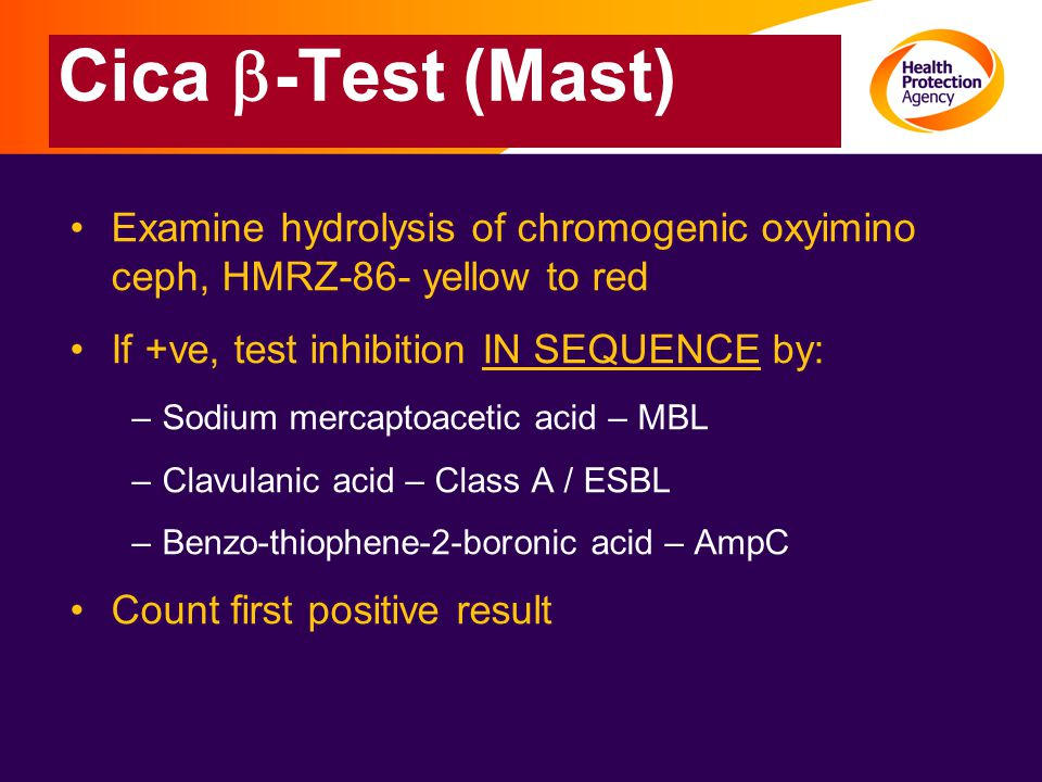 Cica  -Test (Mast) Examine hydrolysis of chromogenic oxyimino ceph, HMRZ-86- yellow to red If +ve, test inhibition IN SEQUENCE by: –Sodium mercaptoacetic acid – MBL –Clavulanic acid – Class A / ESBL –Benzo-thiophene-2-boronic acid – AmpC Count first positive result