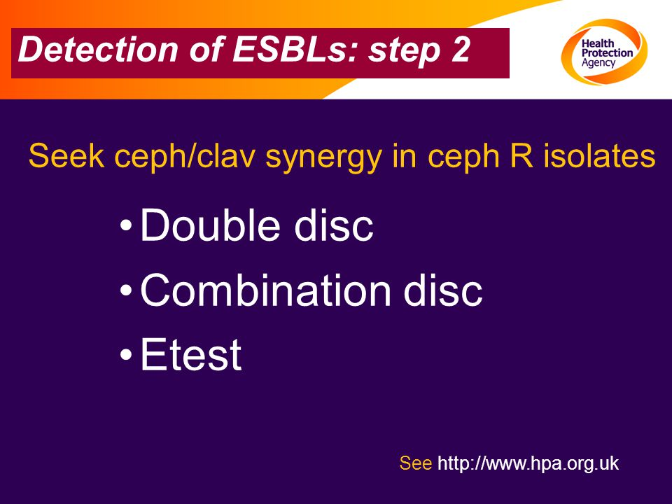 Detection of ESBLs: step 2 See http://www.hpa.org.uk Seek ceph/clav synergy in ceph R isolates Double disc Combination disc Etest