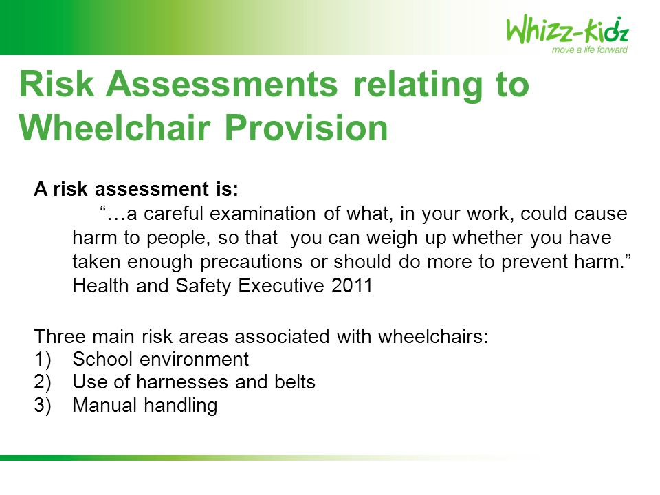 "Risk Assessments relating to Wheelchair Provision A risk assessment is: ""…a careful examination of what, in your work, could cause harm to people, so"