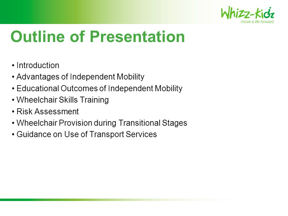 Outline of Presentation Introduction Advantages of Independent Mobility Educational Outcomes of Independent Mobility Wheelchair Skills Training Risk A