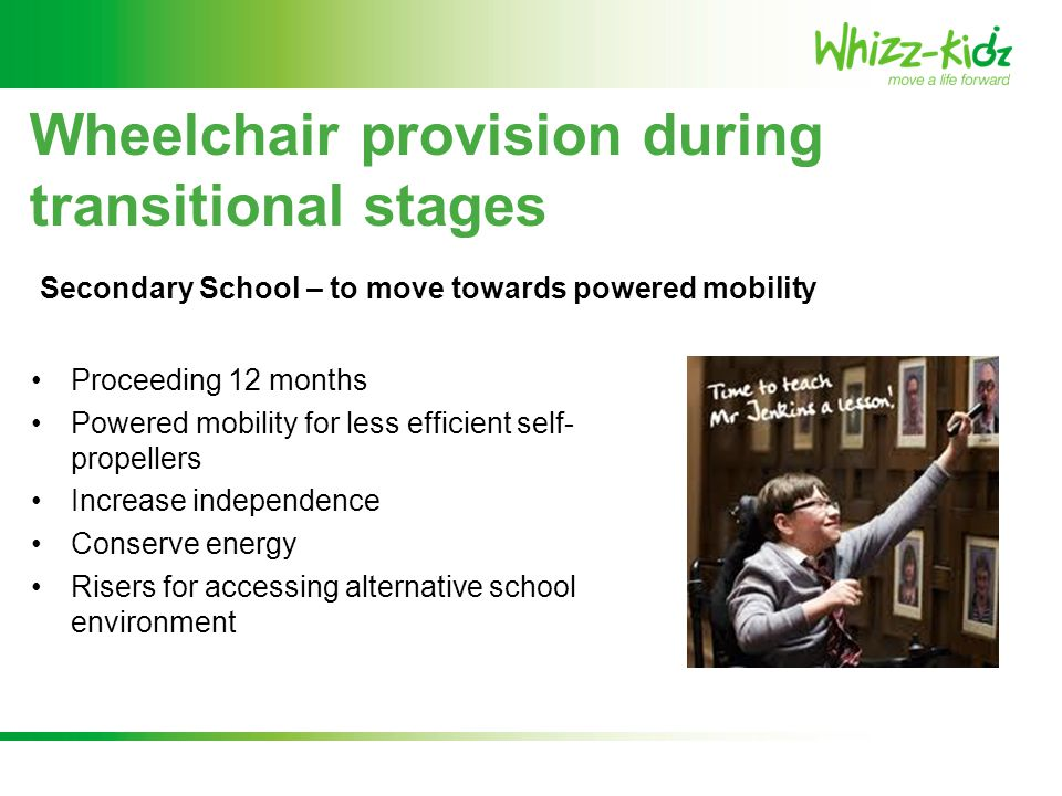 Proceeding 12 months Powered mobility for less efficient self- propellers Increase independence Conserve energy Risers for accessing alternative school environment Wheelchair provision during transitional stages Secondary School – to move towards powered mobility
