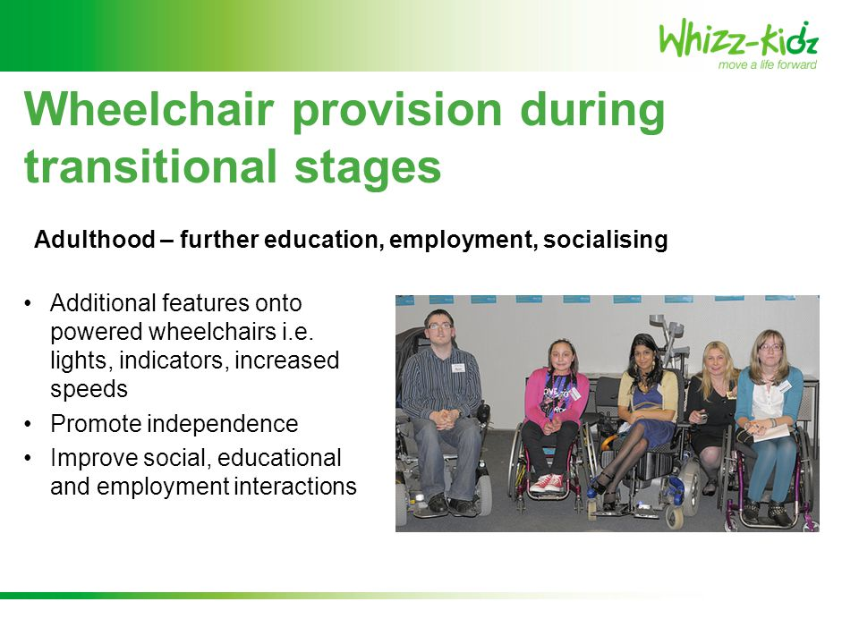 Additional features onto powered wheelchairs i.e. lights, indicators, increased speeds Promote independence Improve social, educational and employment