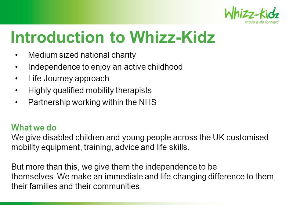 Introduction to Whizz-Kidz Medium sized national charity Independence to enjoy an active childhood Life Journey approach Highly qualified mobility the