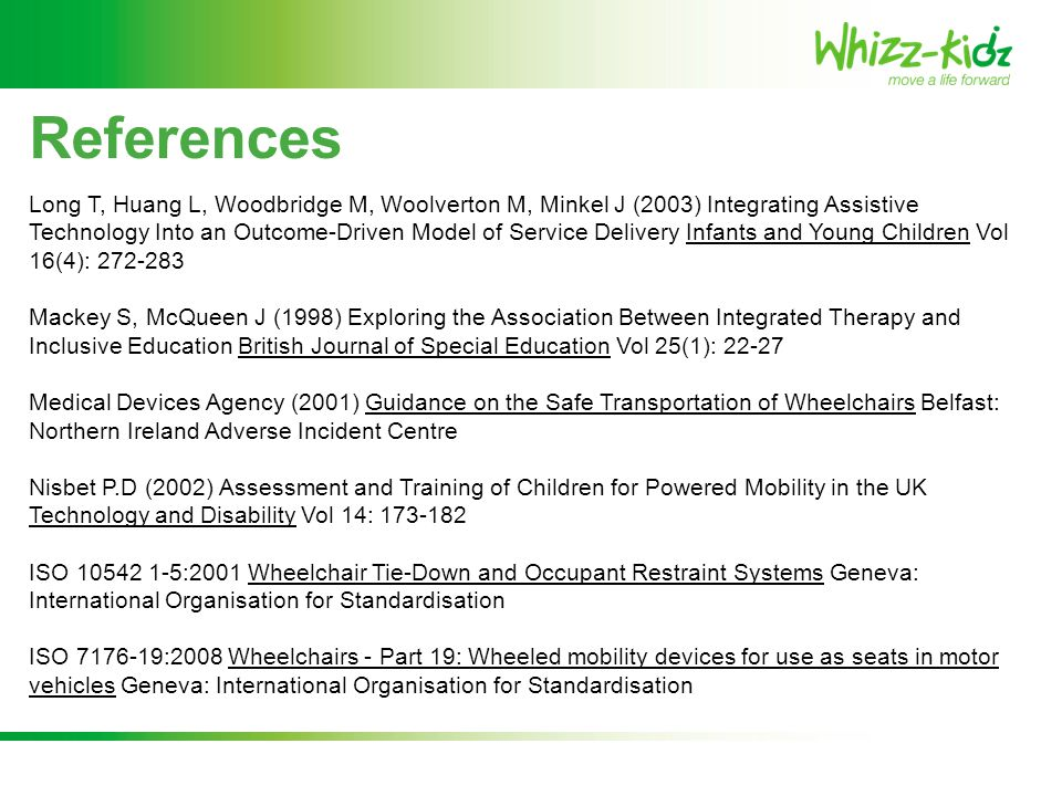 References Long T, Huang L, Woodbridge M, Woolverton M, Minkel J (2003) Integrating Assistive Technology Into an Outcome-Driven Model of Service Delivery Infants and Young Children Vol 16(4): 272-283 Mackey S, McQueen J (1998) Exploring the Association Between Integrated Therapy and Inclusive Education British Journal of Special Education Vol 25(1): 22-27 Medical Devices Agency (2001) Guidance on the Safe Transportation of Wheelchairs Belfast: Northern Ireland Adverse Incident Centre Nisbet P.D (2002) Assessment and Training of Children for Powered Mobility in the UK Technology and Disability Vol 14: 173-182 ISO 10542 1-5:2001 Wheelchair Tie-Down and Occupant Restraint Systems Geneva: International Organisation for Standardisation ISO 7176-19:2008 Wheelchairs - Part 19: Wheeled mobility devices for use as seats in motor vehicles Geneva: International Organisation for Standardisation