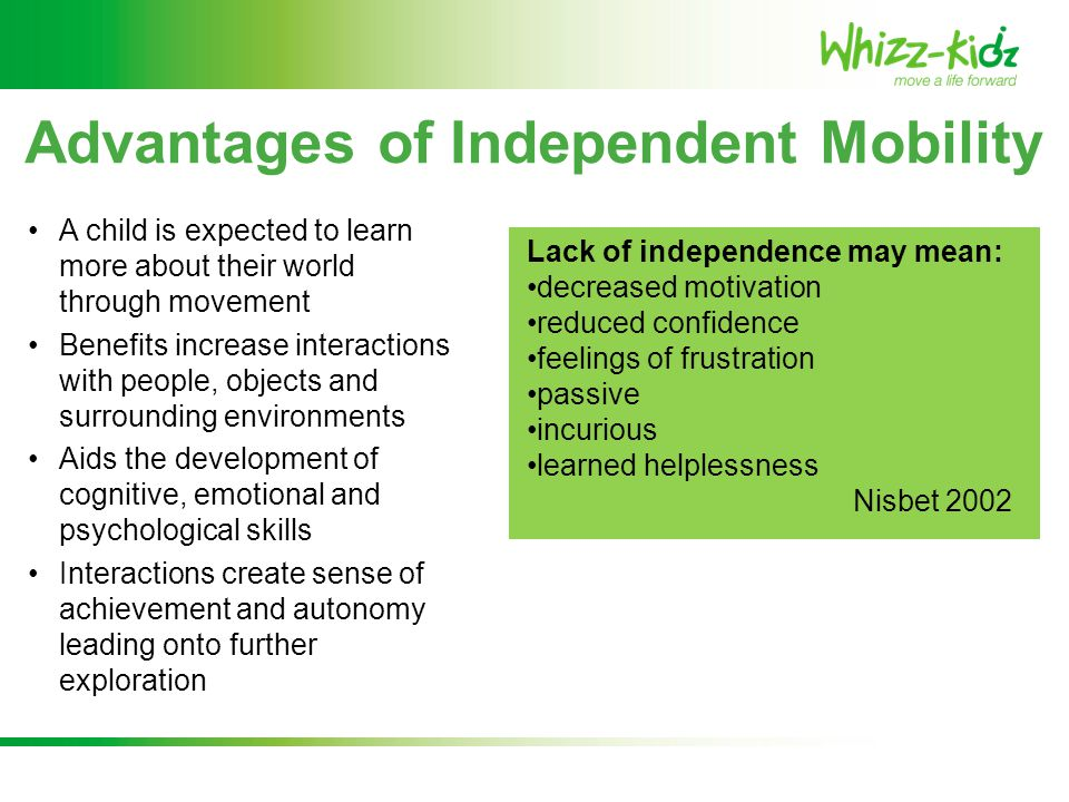 Advantages of Independent Mobility Research shows that children should be provided with equipment to enable them to become independent as close as possible to the age when mobility would be occurring naturally within normal childhood development Butler 1986