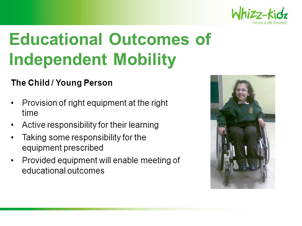 Educational Outcomes of Independent Mobility The Teachers / School Use of staff when training a child in using their wheelchair Staff are then able to reinforce skills and ensure equipment aids the personal and educational outcomes Close communication and involvement within all wheelchair service processes
