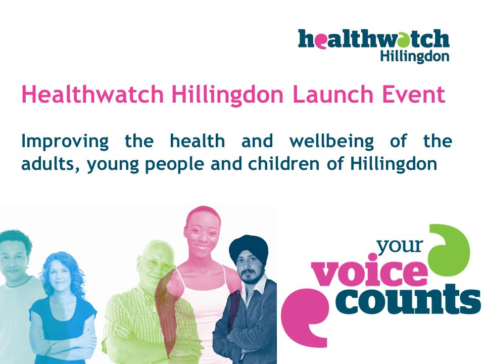 Improving the health and wellbeing of the adults, young people and children of Hillingdon Healthwatch Hillingdon Launch Event