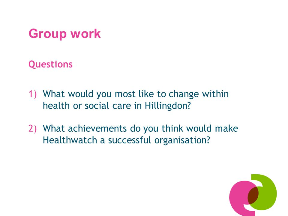Group work Questions 1)What would you most like to change within health or social care in Hillingdon? 2)What achievements do you think would make Heal