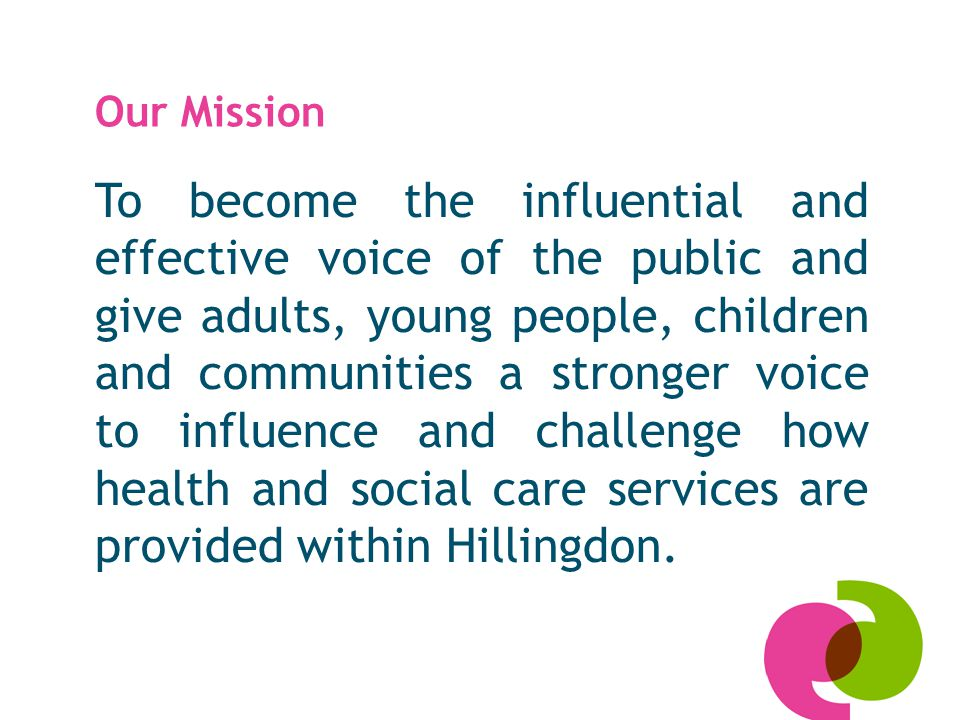 Our Mission To become the influential and effective voice of the public and give adults, young people, children and communities a stronger voice to in