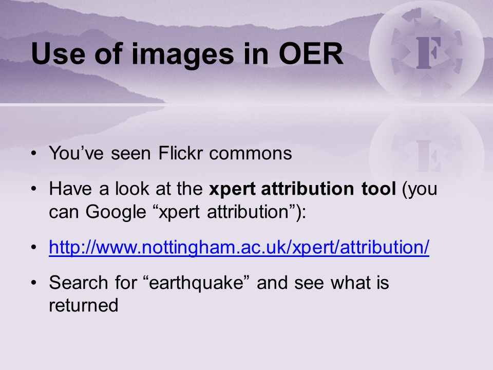 Use of images in OER You've seen Flickr commons Have a look at the xpert attribution tool (you can Google xpert attribution ): http://www.nottingham.ac.uk/xpert/attribution/ Search for earthquake and see what is returned