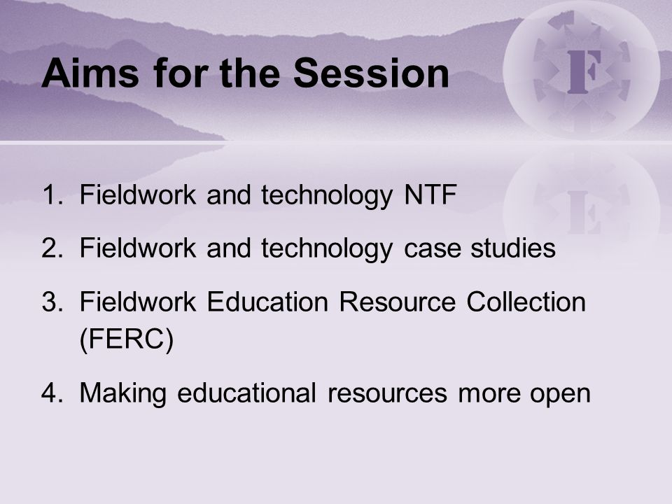 Aims for the Session 1.Fieldwork and technology NTF 2.Fieldwork and technology case studies 3.Fieldwork Education Resource Collection (FERC) 4.Making educational resources more open