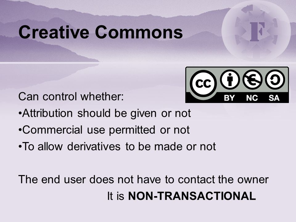 Creative Commons Can control whether: Attribution should be given or not Commercial use permitted or not To allow derivatives to be made or not The end user does not have to contact the owner It is NON-TRANSACTIONAL