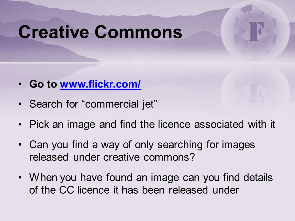 Creative Commons Go to www.flickr.com/www.flickr.com/ Search for commercial jet Pick an image and find the licence associated with it Can you find a way of only searching for images released under creative commons.
