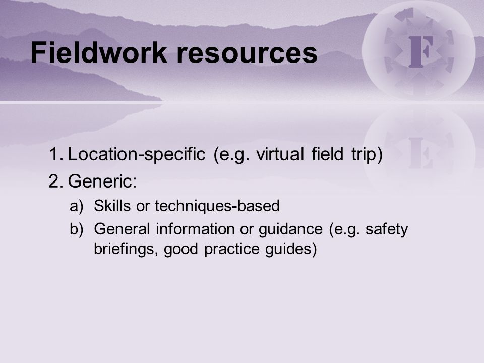 Fieldwork resources 1.Location-specific (e.g. virtual field trip) 2.Generic: a)Skills or techniques-based b)General information or guidance (e.g. safe
