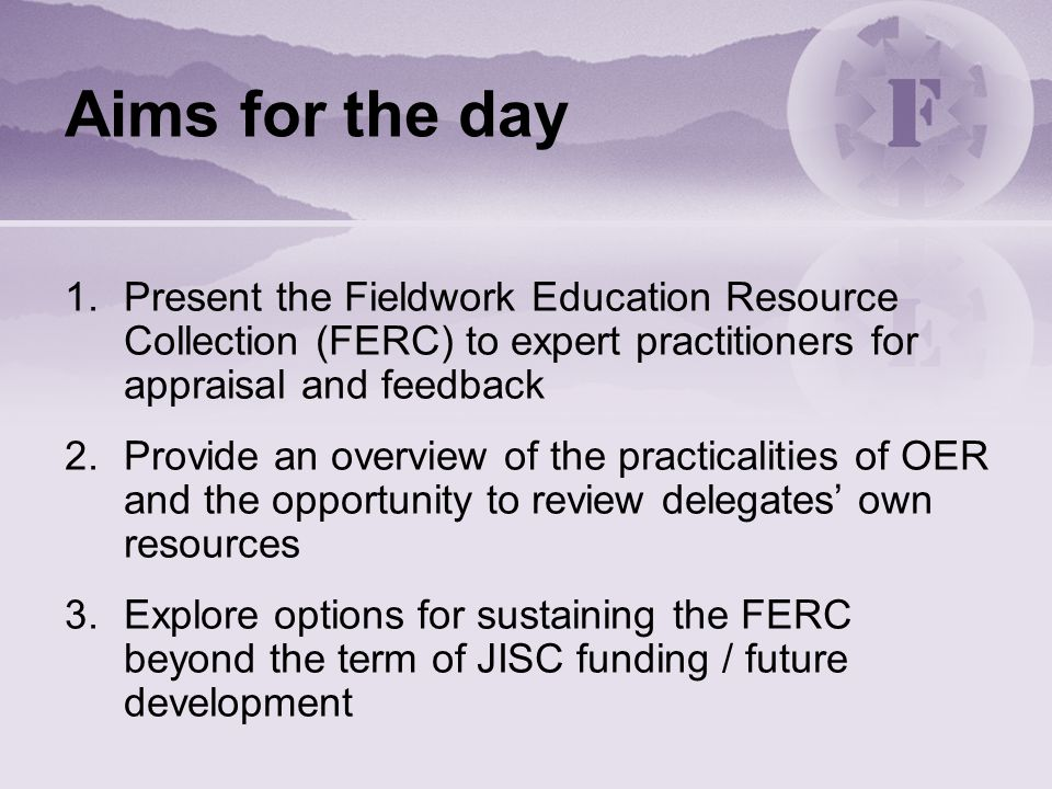 Aims for the day 1.Present the Fieldwork Education Resource Collection (FERC) to expert practitioners for appraisal and feedback 2.Provide an overview
