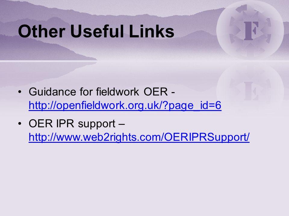 Other Useful Links Guidance for fieldwork OER - http://openfieldwork.org.uk/?page_id=6 http://openfieldwork.org.uk/?page_id=6 OER IPR support – http:/