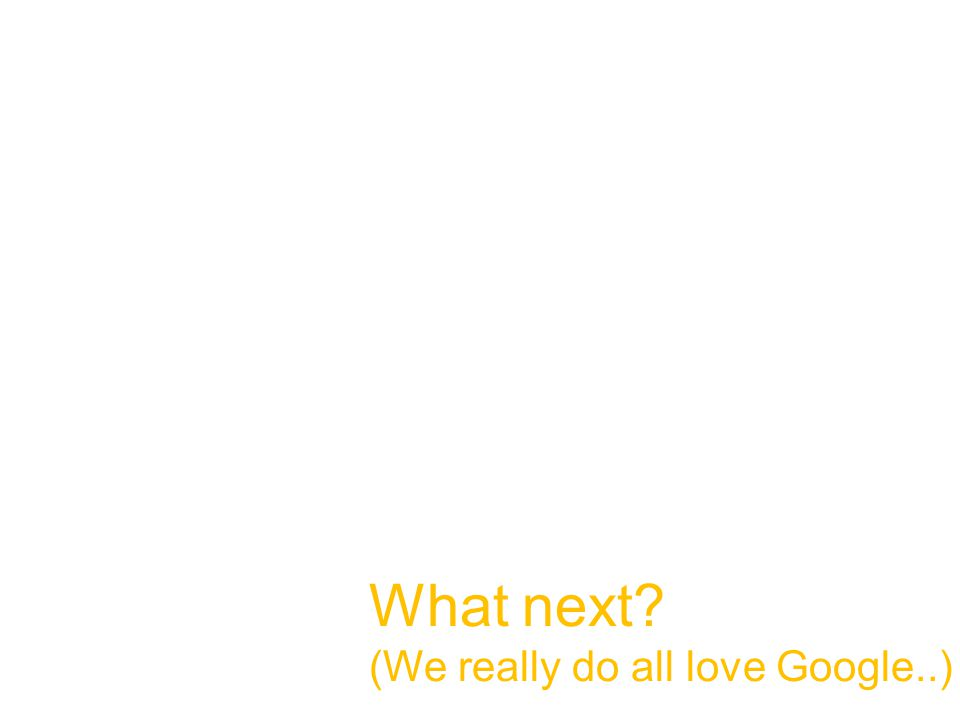 What next (We really do all love Google..)