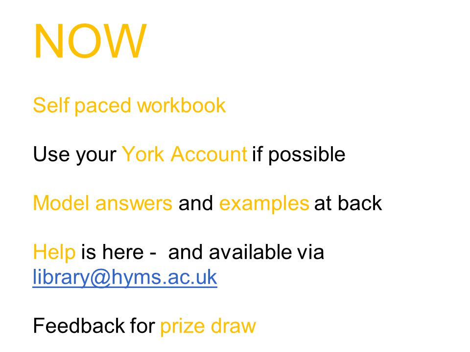 NOW Self paced workbook Use your York Account if possible Model answers and examples at back Help is here - and available via library@hyms.ac.uk library@hyms.ac.uk Feedback for prize draw