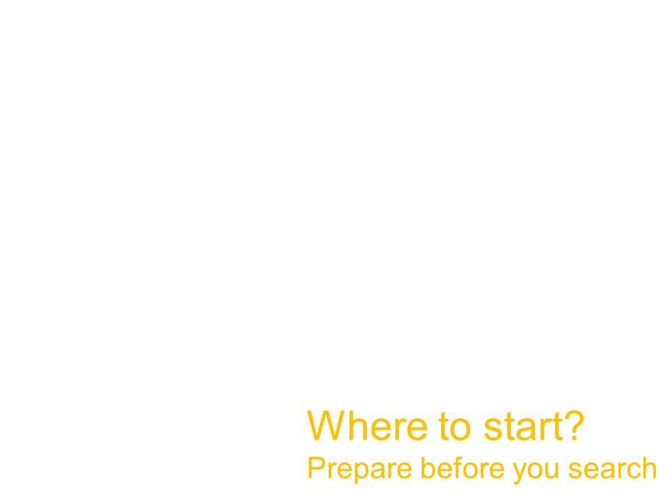 Where to start Prepare before you search