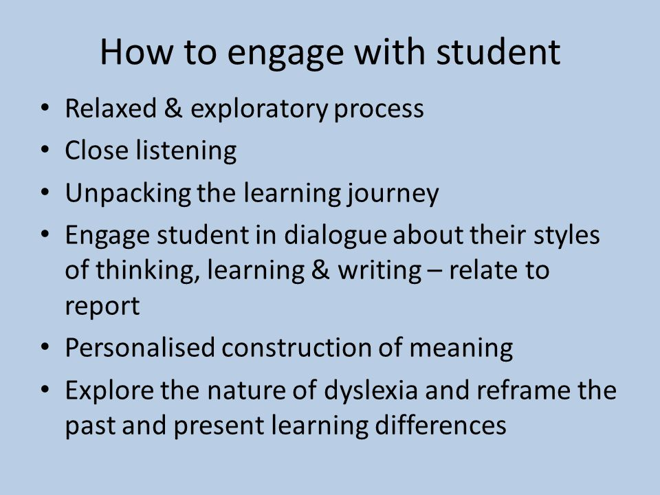 How to engage with student Relaxed & exploratory process Close listening Unpacking the learning journey Engage student in dialogue about their styles of thinking, learning & writing – relate to report Personalised construction of meaning Explore the nature of dyslexia and reframe the past and present learning differences