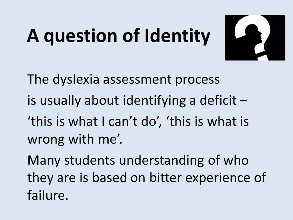 A question of Identity The dyslexia assessment process is usually about identifying a deficit – 'this is what I can't do', 'this is what is wrong with me'.