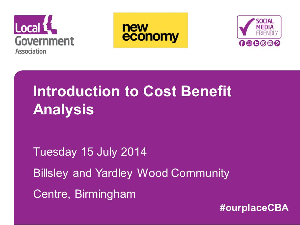 Introduction to Cost Benefit Analysis Tuesday 15 July 2014 Billsley and Yardley Wood Community Centre, Birmingham #ourplaceCBA