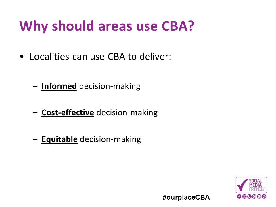 #ourplaceCBA Why should areas use CBA? Localities can use CBA to deliver: –Informed decision-making –Cost-effective decision-making –Equitable decisio
