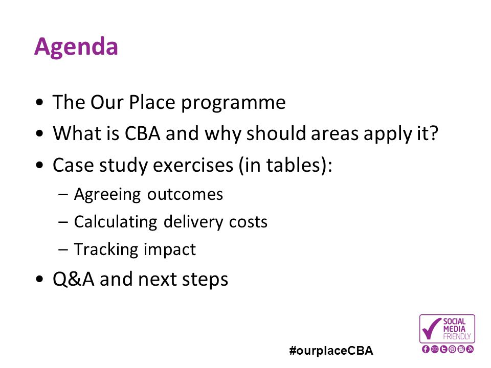 #ourplaceCBA Agenda The Our Place programme What is CBA and why should areas apply it? Case study exercises (in tables): –Agreeing outcomes –Calculati