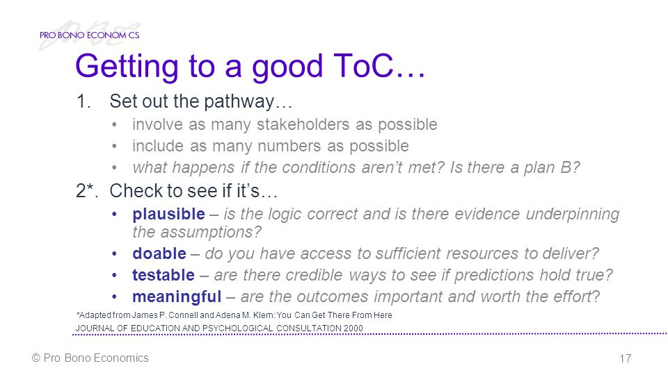 17 © Pro Bono Economics Getting to a good ToC… 1.Set out the pathway… involve as many stakeholders as possible include as many numbers as possible what happens if the conditions aren't met.