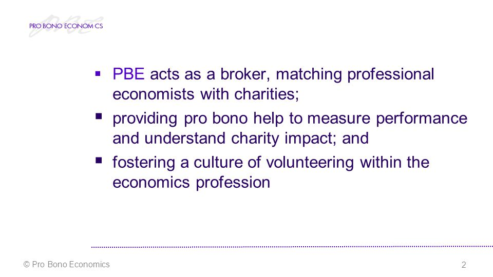 2 © Pro Bono Economics  PBE acts as a broker, matching professional economists with charities;  providing pro bono help to measure performance and understand charity impact; and  fostering a culture of volunteering within the economics profession