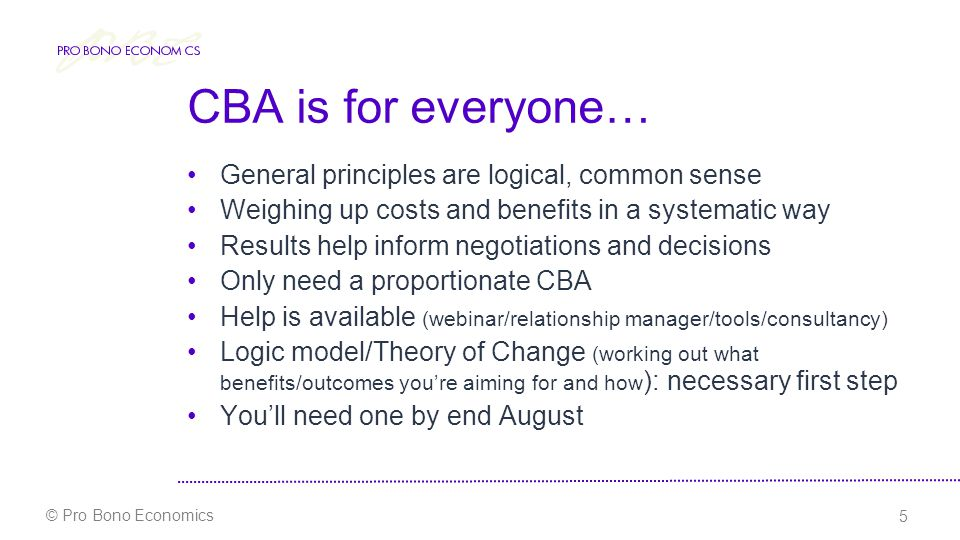 6 © Pro Bono Economics Begin now… Do CBA before you start the project… – it will be heavily based on assumptions – be explicit about them, and give as much detail as possible Different levels of detail needed for different sizes and shapes of projects Input to NEM model will be needed for the most complex interventions - consistency of presentation to help quality assurance But first, everyone needs a good theory of change…
