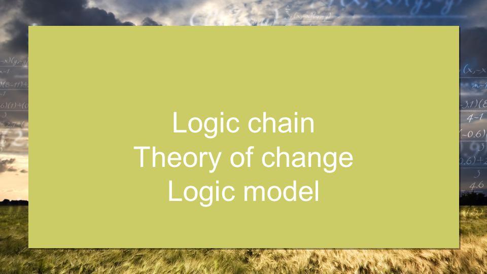 Logic chain Theory of change Logic model