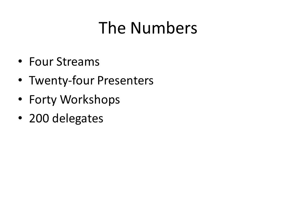 The Numbers Four Streams Twenty-four Presenters Forty Workshops 200 delegates