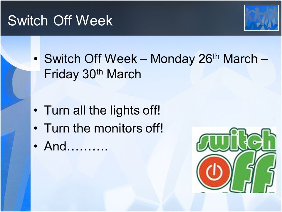 Switch Off Week Switch Off Week – Monday 26 th March – Friday 30 th March Turn all the lights off.
