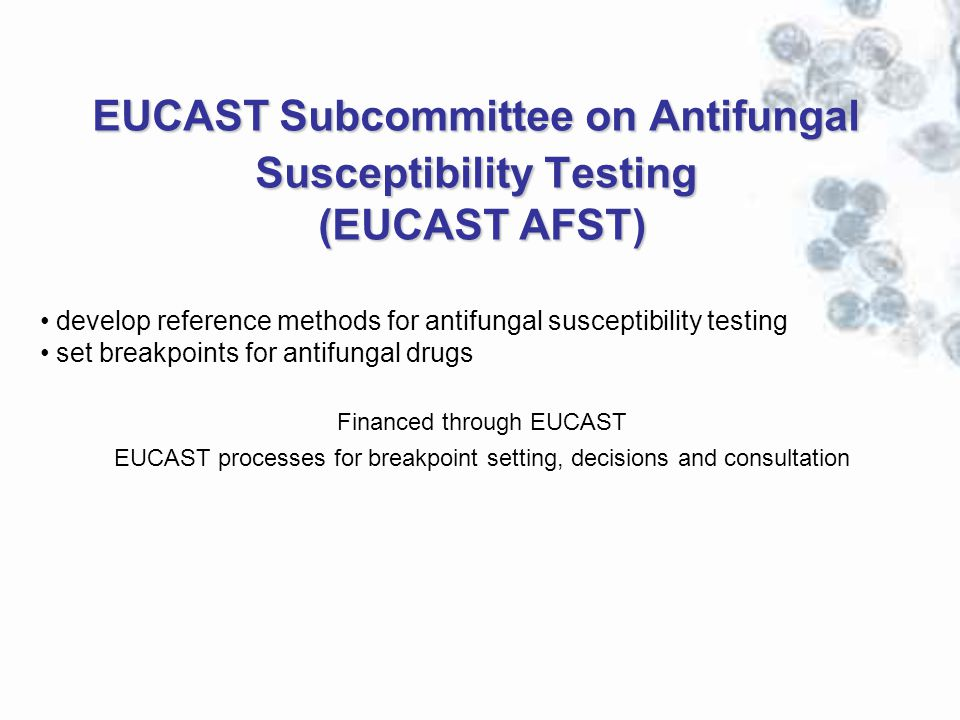 EUCAST Subcommittee on Antifungal Susceptibility Testing (EUCAST AFST) develop reference methods for antifungal susceptibility testing set breakpoints for antifungal drugs Financed through EUCAST EUCAST processes for breakpoint setting, decisions and consultation