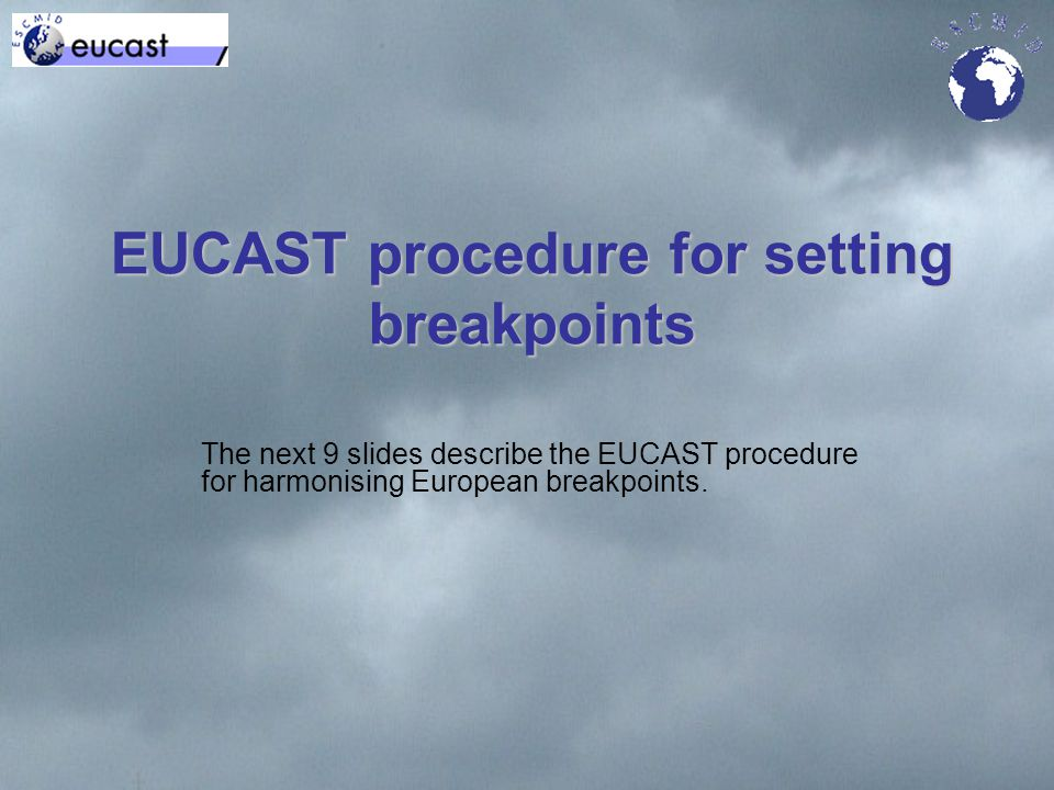 EUCAST procedure for setting breakpoints The next 9 slides describe the EUCAST procedure for harmonising European breakpoints.