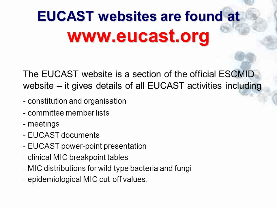EUCAST websites are found at www.eucast.org The EUCAST website is a section of the official ESCMID website – it gives details of all EUCAST activities