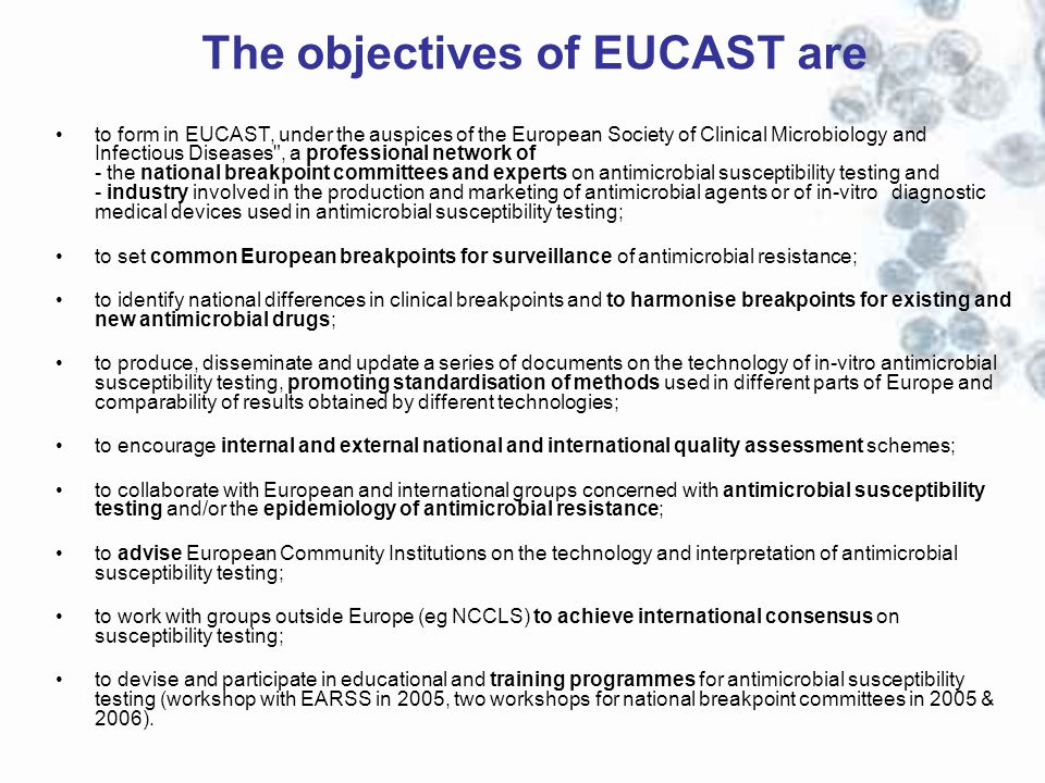 The objectives of EUCAST are to form in EUCAST, under the auspices of the European Society of Clinical Microbiology and Infectious Diseases , a professional network of - the national breakpoint committees and experts on antimicrobial susceptibility testing and - industry involved in the production and marketing of antimicrobial agents or of in-vitro diagnostic medical devices used in antimicrobial susceptibility testing; to set common European breakpoints for surveillance of antimicrobial resistance; to identify national differences in clinical breakpoints and to harmonise breakpoints for existing and new antimicrobial drugs; to produce, disseminate and update a series of documents on the technology of in-vitro antimicrobial susceptibility testing, promoting standardisation of methods used in different parts of Europe and comparability of results obtained by different technologies; to encourage internal and external national and international quality assessment schemes; to collaborate with European and international groups concerned with antimicrobial susceptibility testing and/or the epidemiology of antimicrobial resistance; to advise European Community Institutions on the technology and interpretation of antimicrobial susceptibility testing; to work with groups outside Europe (eg NCCLS) to achieve international consensus on susceptibility testing; to devise and participate in educational and training programmes for antimicrobial susceptibility testing (workshop with EARSS in 2005, two workshops for national breakpoint committees in 2005 & 2006).