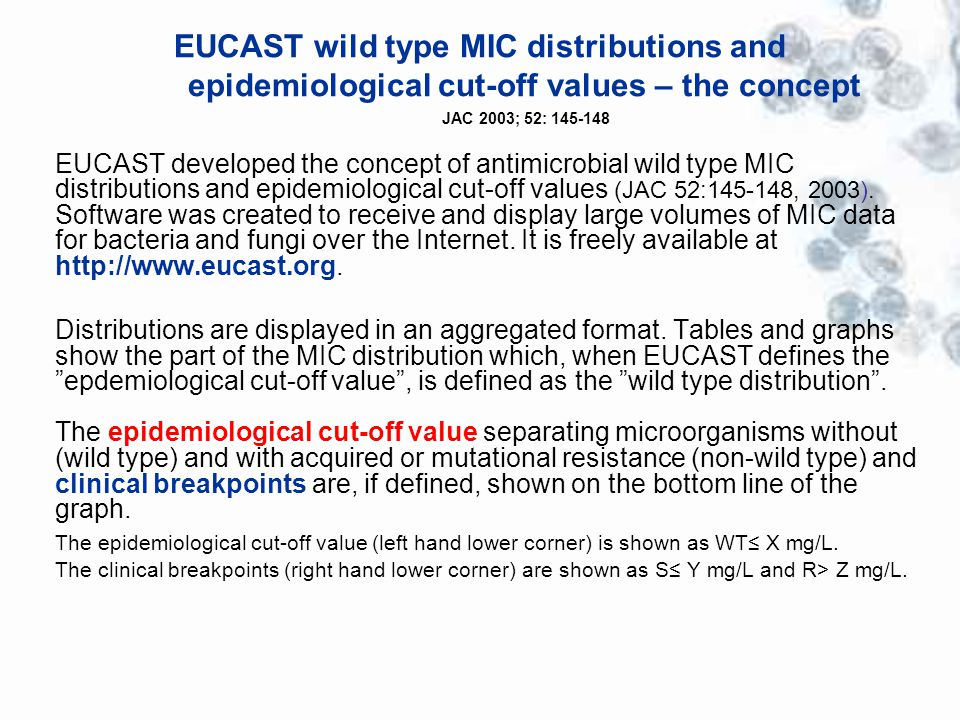 EUCAST wild type MIC distributions and epidemiological cut-off values – the concept JAC 2003; 52: 145-148 EUCAST developed the concept of antimicrobial wild type MIC distributions and epidemiological cut-off values (JAC 52:145-148, 2003).