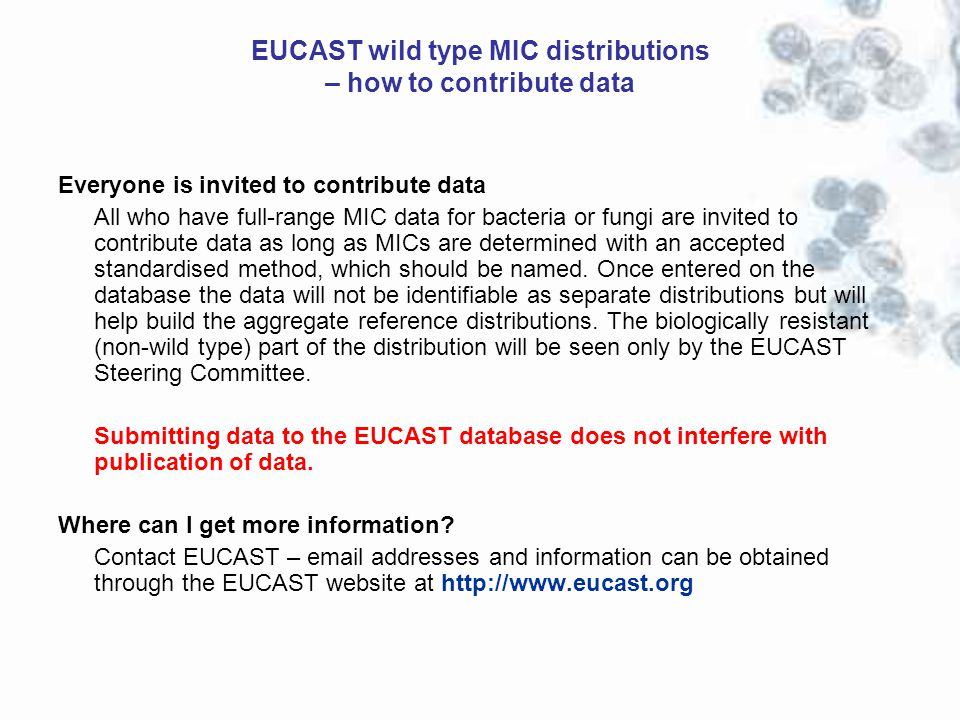Everyone is invited to contribute data All who have full-range MIC data for bacteria or fungi are invited to contribute data as long as MICs are determined with an accepted standardised method, which should be named.