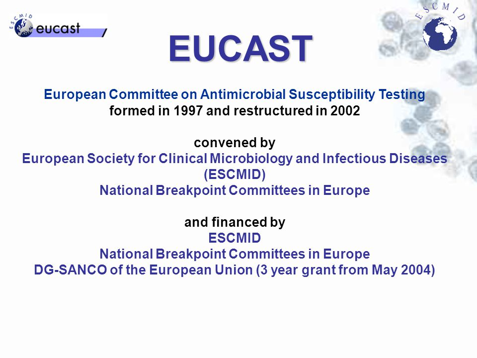 EUCAST European Committee on Antimicrobial Susceptibility Testing formed in 1997 and restructured in 2002 convened by European Society for Clinical Microbiology and Infectious Diseases (ESCMID) National Breakpoint Committees in Europe and financed by ESCMID National Breakpoint Committees in Europe DG-SANCO of the European Union (3 year grant from May 2004)