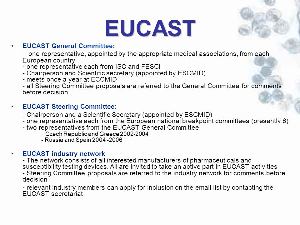 EUCAST EUCAST General Committee: - one representative, appointed by the appropriate medical associations, from each European country - one representative each from ISC and FESCI - Chairperson and Scientific secretary (appointed by ESCMID) - meets once a year at ECCMID - all Steering Committee proposals are referred to the General Committee for comments before decision EUCAST Steering Committee: - Chairperson and a Scientific Secretary (appointed by ESCMID) - one representative each from the European national breakpoint committees (presently 6) - two representatives from the EUCAST General Committee - Czech Republic and Greece 2002-2004 - Russia and Spain 2004 -2006 EUCAST industry network - The network consists of all interested manufacturers of pharmaceuticals and susceptibility testing devices.