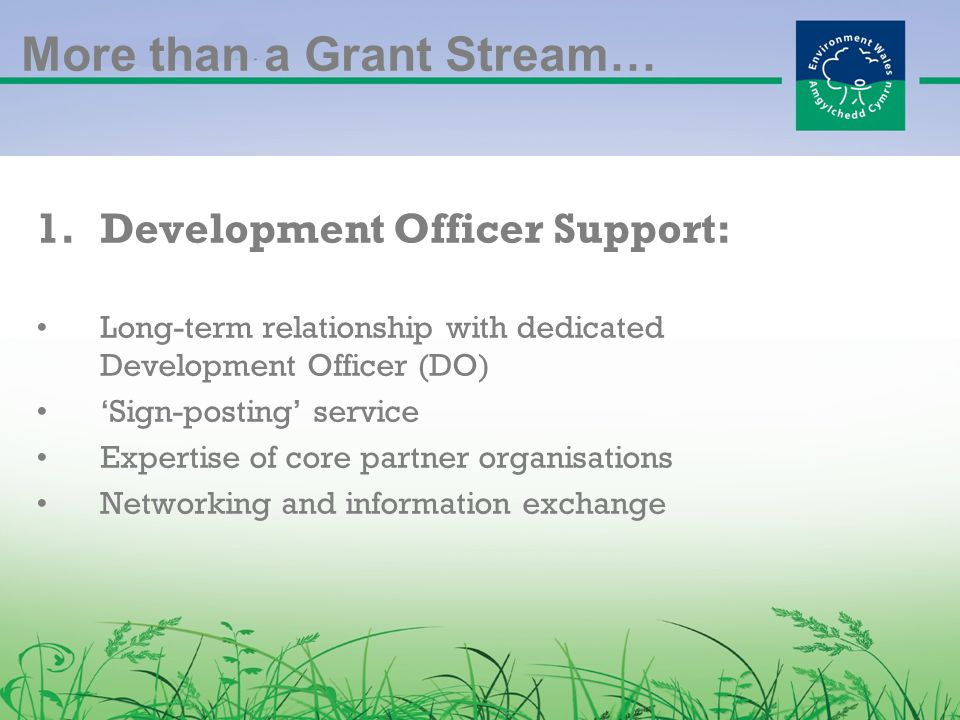 More than a Grant Stream… 1.Development Officer Support: Long-term relationship with dedicated Development Officer (DO) 'Sign-posting' service Expertise of core partner organisations Networking and information exchange