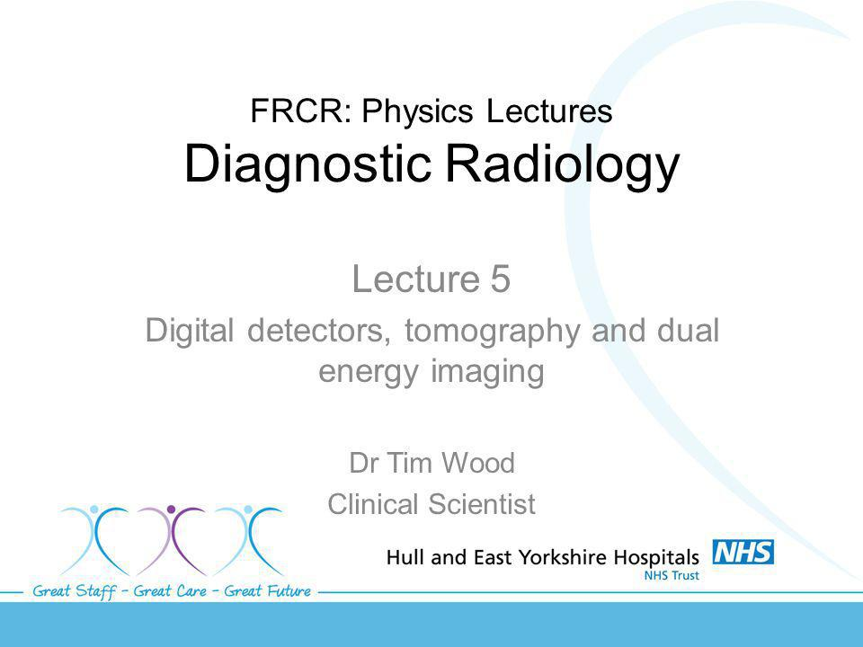 FRCR: Physics Lectures Diagnostic Radiology Lecture 5 Digital detectors, tomography and dual energy imaging Dr Tim Wood Clinical Scientist