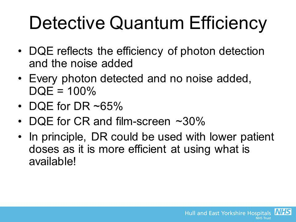 Detective Quantum Efficiency DQE reflects the efficiency of photon detection and the noise added Every photon detected and no noise added, DQE = 100%