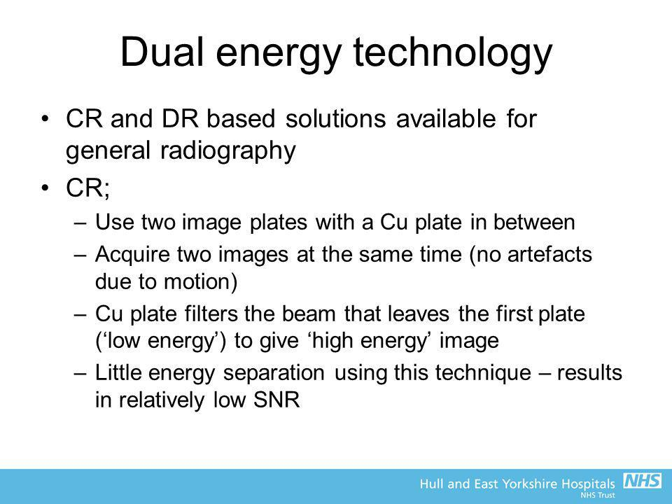 Dual energy technology CR and DR based solutions available for general radiography CR; –Use two image plates with a Cu plate in between –Acquire two i