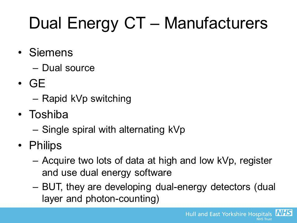 Dual Energy CT – Manufacturers Siemens –Dual source GE –Rapid kVp switching Toshiba –Single spiral with alternating kVp Philips –Acquire two lots of d