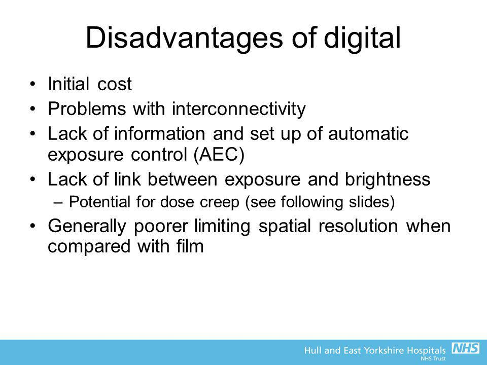 Disadvantages of digital Initial cost Problems with interconnectivity Lack of information and set up of automatic exposure control (AEC) Lack of link