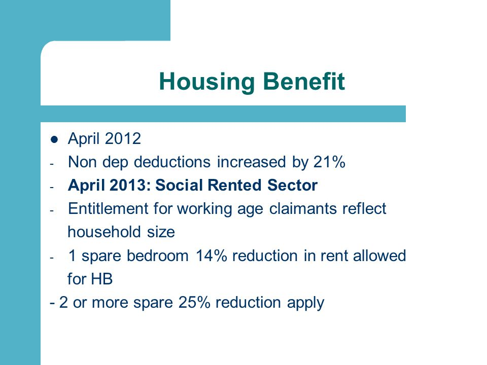Housing Benefit April 2012 - Non dep deductions increased by 21% - April 2013: Social Rented Sector - Entitlement for working age claimants reflect household size - 1 spare bedroom 14% reduction in rent allowed for HB - 2 or more spare 25% reduction apply